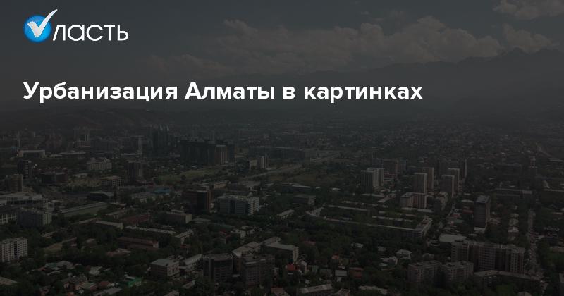 e09f36cacfb5 Урбанизация Алматы в картинках